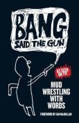 Bang Said the Gun - Mud Wrestling with Words