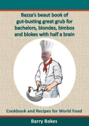 Bazza's Beaut Book of Gut-Busting Great Grub for Bachelors, Blondes, Bimbos and Blokes with Half a Brain
