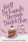 We'll Be Friends Through Thick & Thin  : Celebrating the Blessings of Laughter and Friendship