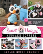 Sweet & Unique Cupcake Toppers  : Over 80 Creative Fondant Tutorials, Tips, and Tricks