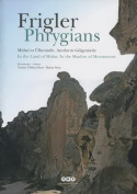 Frigler. Midas'in Ulkesinde, Anitlarin Golgesinde / Phrygians. in the Land of Midas, in the Shadow of Monuments