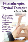 Physiotherapist, Physical Therapist. Job Description, Qualifications, Salary, Training, Education Requirements, Positions, Disciplines, Resume, Career