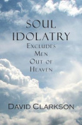 Soul Idolatry Excludes Men Out of Heaven