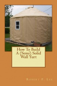 How to Build a (Semi) Solid Wall Yurt