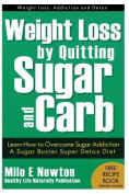 Weight Loss by Quitting Sugar and Carb - Learn How to Overcome Sugar Addiction - A Sugar Buster Super Detox Diet