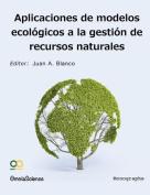 Aplicaciones de Modelos Ecologicos En La Gestion de Recursos Naturales [Spanish]