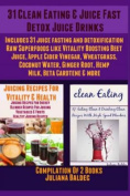31 Clean Eating & Juice Fast Detox Juice Drinks  : Includes 31 Juice Fasting & Detoxification Raw Superfoods Like Vitality Boosting Beet Juice, Apple Cider Vinegar, Wheatgrass, Coconut Water, Ginger Root, Hemp Milk, Beta Carotene & More