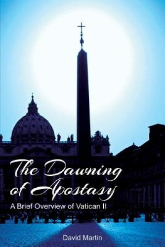 The Dawning of Apostasy: A Brief Overview of Vatican II by David Martin.
