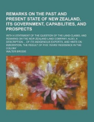 Remarks on the Past and Present State of New Zealand, Its Government, Capabilities, and Prospects; With a Statement of the Question of the Land-Claims
