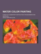 Water Color Painting; A Book of Elementary Instruction for Beginners and Amateurs