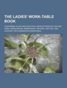 The Ladies' Work-Table Book; Containing Clear and Practical Instructions in Plain and Fancy Needlework, Embroidery, Knitting, Netting, and Crochet. Wi