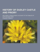 History of Dudley Castle and Priory; Including a Genealogical Account of the Families of Suttuon and Ward