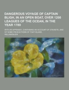 Dangerous Voyage of Captain Bligh, in an Open Boat, Over 1200 Leagues of the Ocean, in the Year 1789; With an Appendix, Containing an Account of Otahe