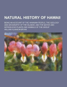 Natural History of Hawaii; Being an Account of the Hawaiian People, the Geology and Geography of the Islands, and the Native and Introduced Plants and