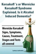 Korsakoff 's or Wernicke Korsakoff Syndrome Explained. Is it Alchohol Induced Dementia? Wernicke Korsakoff Signs, Symptoms, Causes, Treatment, Stages and Tests all covered.