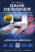 How To Become A Game Designer: The Ultimate Guide to Breaking into the Game Industry