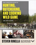 The Complete Guide to Hunting, Butchering, and Cooking Wild Game, Volume 1