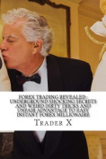 Forex Trading Revealed: Underground Shocking Secrets and Weird Dirty Tricks and Unfair Advantage to Easy Instant Forex Millionaire