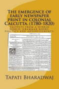 The Emergence of Early Newspaper Print in Colonial Calcutta. (1780-1820)