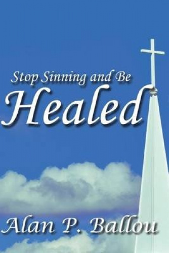 Stop Sinning and Be Healed by Alan P Ballou
