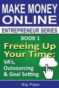 Freeing Up Your Time - Va's, Outsourcing & Goal Setting  : Book 1 of the Make Money Online Entrepreneur Series