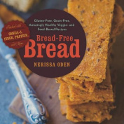 Bread-free Bread - Gluten-Free, Grain-Free, Amazingly Healthy veggie- and Seed-Based Recipes