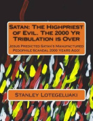 Satan: The Highpriest of Evil. the 2000 Yr Tribulation Is Over