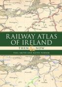 Railway Atlas of Ireland Then & Now