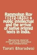 Rammohun Roy (1772-1833): A Public Intellectual and the Arrival of Native Printed Texts in India.