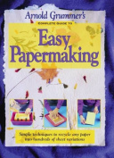 Arnold Grummer's Complete Guide to Easy Papermaking Complete Guide to Easy Papermaking