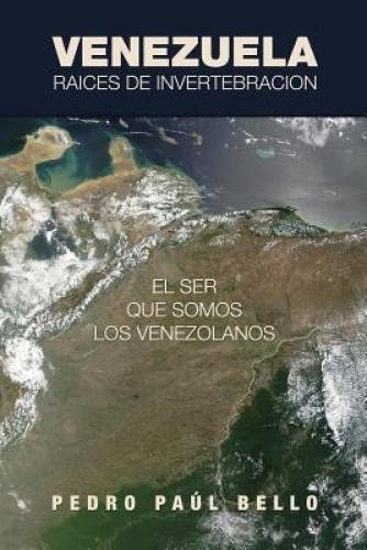 Venezuela: Raices de Invertebracion: El Ser Que Somos Los Venezolanos [Spanish]