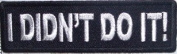 I Didn't Do It Funny Motorcycle Embroidered NEW Biker Vest Patch PAT-2314