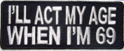 Act My Age When I'm 69 Motorcycle Club Funny Embroidered Biker Patch PAT-2301