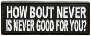 How Bout Never Is Never Good For You Funny MC Embrodiered Biker Patch PAT-2618
