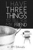 I Have Three Things to Tell You, My Friend.