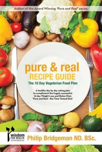 Pure and Real Recipe Guide: A 10 Day Vegetarian Food Plan by MR Philip Bridgeman
