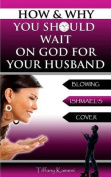How & Why You Should Wait on God for Your Husband  : Blowing Ishmael's Cover