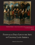 Festivals & Daily Life in the Arts of Colonial Latin America, 1492-1850  : Papers from the 2012 Mayer Center Symposium at the Denver Art Museum