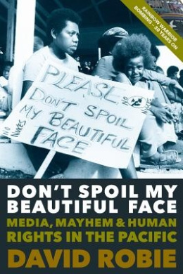 Don't Spoil My Beautiful Face: Media, Mayhem & Human Rights in the Pacific