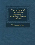 The Origin of the Human Capacity - Primary Source Edition