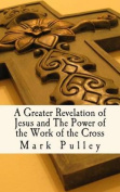 A Greater Revelation of Jesus and the Power of the Work of the Cross