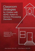 Classroom Strategies for Children with ADHD, Autism & Sensory Processing Disorders  : Solutions for Behavior, Attention and Emotional Regulation