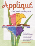Applique the Basics & Beyond  : The Complete Guide to Successful Machine and Hand Techniques with Dozens of Designs to Mix and Match