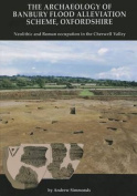 The Archaeology of Banbury Flood Alleviation Scheme, Oxfordshire
