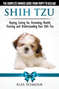 Shih Tzu Dogs - The Complete Owners Guide from Puppy to Old Age