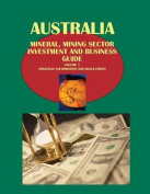 Australia Mineral, Mining Sector Investment and Business Guide Volume 1 Strategic Information and Regulations
