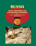 Russia Space Programs and Exploration Handbook Volume 1 Strategic Information, Developments and Regulations