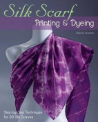 Silk Scarf Printing & Dyeing  : Step-By-Step Techniques for 50 Silk Scarves
