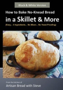 How to Bake No-Knead Bread in a Skillet & More (Easy... 4 Ingredients... No Mixer... No Yeast Proofing)  : From the Kitchen of Artisan Bread with Steve