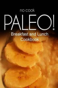 No-Cook Paleo! - Breakfast and Lunch Cookbook